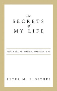 Secrets of My Life: Vintner, Prisoner, Soldier, Spy by Peter M. F. Sichel